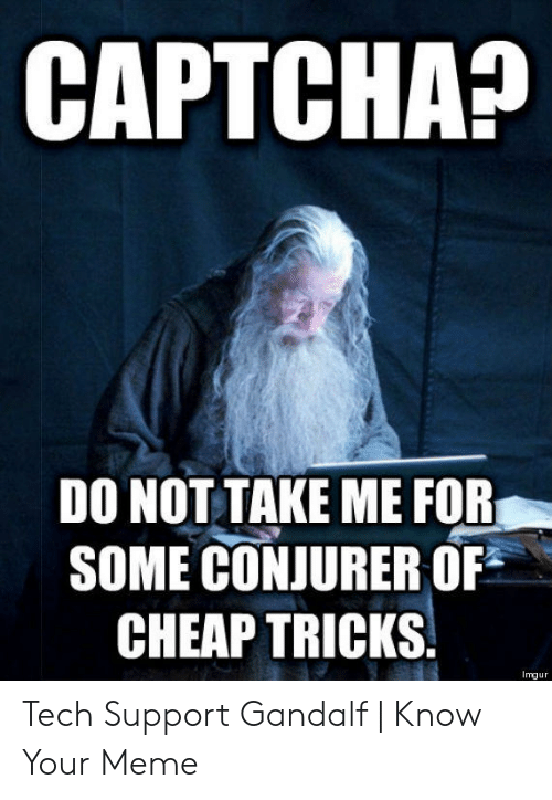 Technology Meme: CAPTCHA  DO NOT TAKE ME FOR  SOME CONJURER OF  CHEAP TRICKS  Imgur Tech Support Gandalf | Know Your Meme