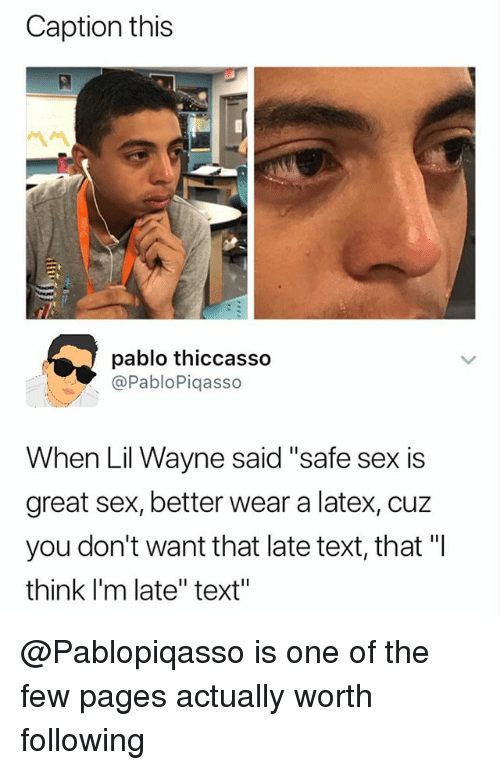 """Lil Wayne, Sex, and Text: Caption this  pablo thiccasso  @PabloPiqasso  When Lil Wayne said """"safe sex is  great sex, better wear a latex, cuz  you don't want that late text, that """"I  think I'm late"""" text"""" @Pablopiqasso is one of the few pages actually worth following"""