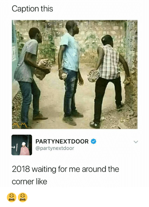 Party, Partynextdoor, and Dank Memes: Caption this  PARTY,NEXTDOOR  @partynextdoor  2018 waiting for me around the  corner like 😩😩