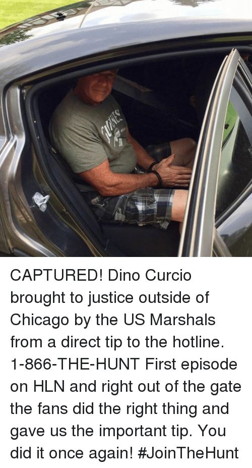 Chicago, Memes, and Justice: CAPTURED! Dino Curcio brought to justice outside of Chicago by the US Marshals from a direct tip to the hotline. 1-866-THE-HUNT  First episode on HLN and right out of the gate the fans did the right thing and gave us the important tip. You did it once again!   #JoinTheHunt