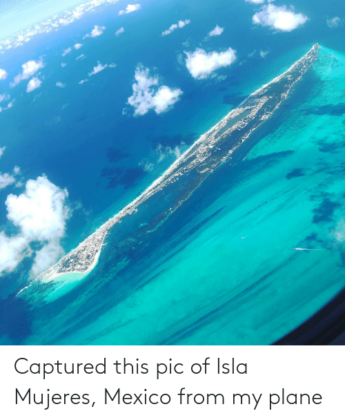 Mujeres: Captured this pic of Isla Mujeres, Mexico from my plane
