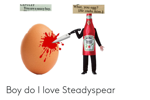 Hein: CAPULET  What, you egg?  [He stabs him.]  You are a saucy boy.  HEIN  57  HEINZ  1869 em  TOMATO  KETCHUP  57 VARIETIES  NET WT 14 02 (397g) Boy do I love Steadyspear