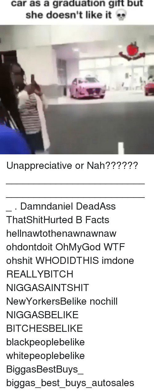 Facts, Memes, and Wtf: car as a graduation gift but  she doesn't like it Unappreciative or Nah?????? ___________________________________________________ . Damndaniel DeadAss ThatShitHurted B Facts hellnawtothenawnawnaw ohdontdoit OhMyGod WTF ohshit WHODIDTHIS imdone REALLYBITCH NIGGASAINTSHIT NewYorkersBelike nochill NIGGASBELIKE BITCHESBELIKE blackpeoplebelike whitepeoplebelike BiggasBestBuys_ biggas_best_buys_autosales
