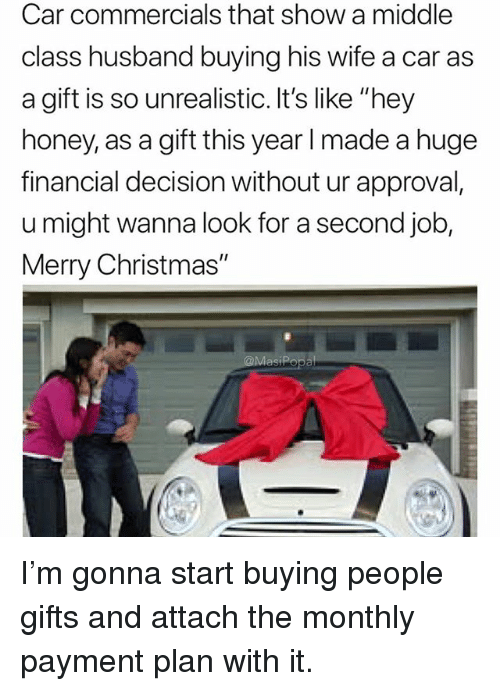"""Christmas, Funny, and Merry Christmas: Car commercials that show a middle  class husband buying his wife a car as  a gift is so unrealistic. It's like """"hey  honey, as a gift this year l made a huge  financial decision without ur approval,  u might wanna look for a second job,  Merry Christmas"""" I'm gonna start buying people gifts and attach the monthly payment plan with it."""