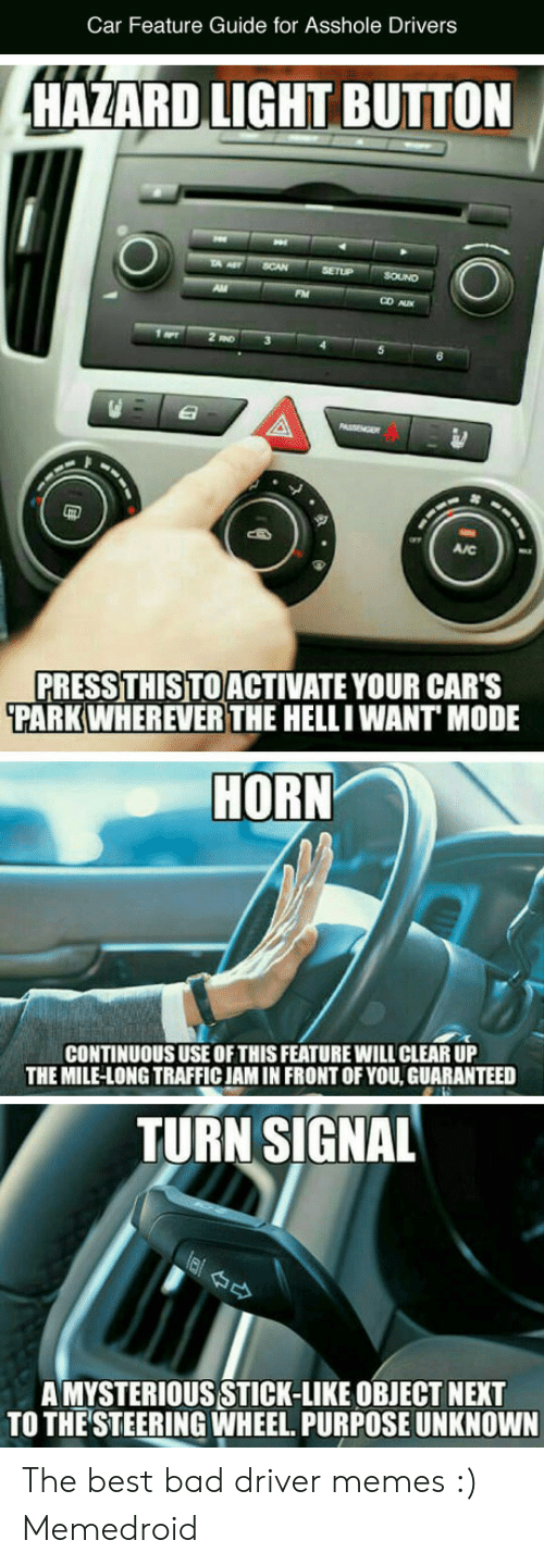 Bad Driver Meme: Car Feature Guide for Asshole Drivers  HAZARD LIGHT BUTTON  CD A  嚣  AJC  PRESSTHIS TOACTIVATE YOUR CAR'S  PARKWHEREVER THE HELLIWANT MODE  HORN  CONTINUOUS USE OFTHIS FEATURE WILL CLEAR UP  THE MILE-LONG TRAFFIC JAM IN FRONT OFYOU, GUARANTEED  TURN SIGNAL  A MYSTERIOUS STICK-LIKE OBJECT NEXT  TO THE STEERING WHEEL. PURPOSE UNKNOWN The best bad driver memes :) Memedroid