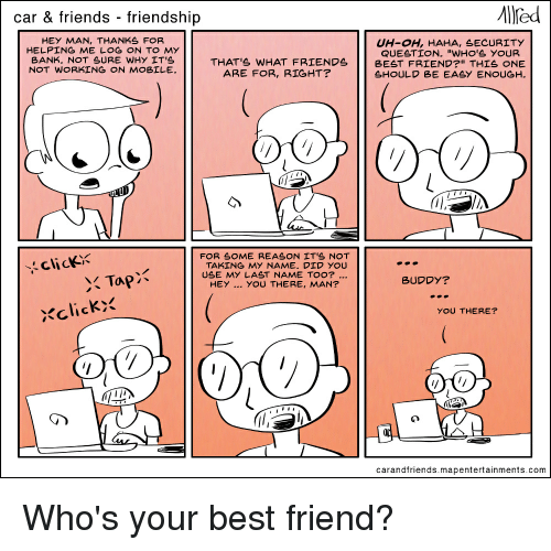 """Friends Best Friend: car & friends - friendship  HEY MAN, THANKS FOR  UH- H, HAHA, SECURITY  THAT'S WHAT FRIENDS BEST FRIEND?"""" THIS ONE  SHOULD BE EASY ENOUGH.  BANK. NOT SURE WHY IT's  ARE FOR, RIGHT?  LU  FOR SOME REASON IT'S NOT  TAKING MY NAME. DID YOU  USE MY LAST NAME TOO?..  HEY YOU THERE, MAN?  click  BUDDY?  Xclick>  YOU THERE?  carandfriends.mapentertainments.com Who's your best friend?"""