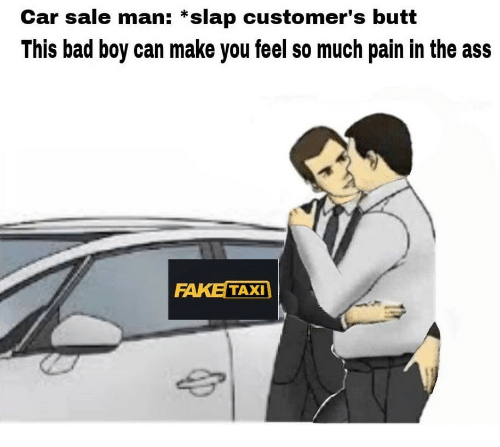 Ass, Bad, and Butt: Car sale man: *slap customer's butt  This bad boy can make you feel so much pain in the ass  FAKE TAXI
