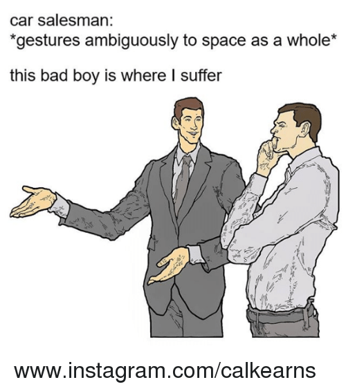 Gestures: car salesman:  gestures ambiguously to space as a whole  this bad boy is where I suffer www.instagram.com/calkearns
