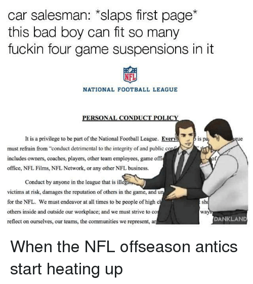 """Bad, Football, and Nfl: car salesman: """"slaps first page  this bad boy can fit so many  fuckin four game suspensions in it  NFL  NATIONAL FOOTBALL LEAGUE  PERSONAL CONDUCT POLICY  It is a privilege to be part of the National Football League. Everv  is pa  must refrain from """"conduct detrimental to the integrity of and public c  includes owners, coaches, players, other team employees, game offi  office, NFL Films, NFL Network, or any other NFL business.  0  Conduct by anyone in the league that is ill  victims at risk, damages the reputation of others in the game, and  for the NFL. We must endeavor at all times to be people of high c  others inside and outside our workplace; and we must strive to co  reflect on ourselves, our teams, the communities we represent,  sh  wa  DANKLAND"""