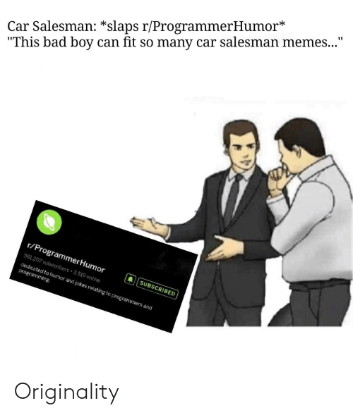 "originality: Car Salesman: *slaps r/ProgrammerHumor*  ""This bad boy can fit so many car salesman memes...""  r/ProgrammerHumor  561.207 subscribers 519 onime  dedicated to huor and jokes relating to programmers and  国[  章
