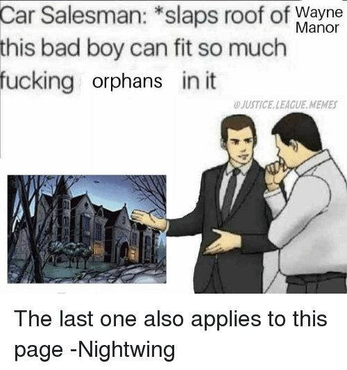 League Memes: Car  Salesman: *slaps roof of  bad boy can fit so much  Wayne  Manor  this  fucking orphans in it  JUSTICE.LEAGUE.MEMES The last one also applies to this page -Nightwing