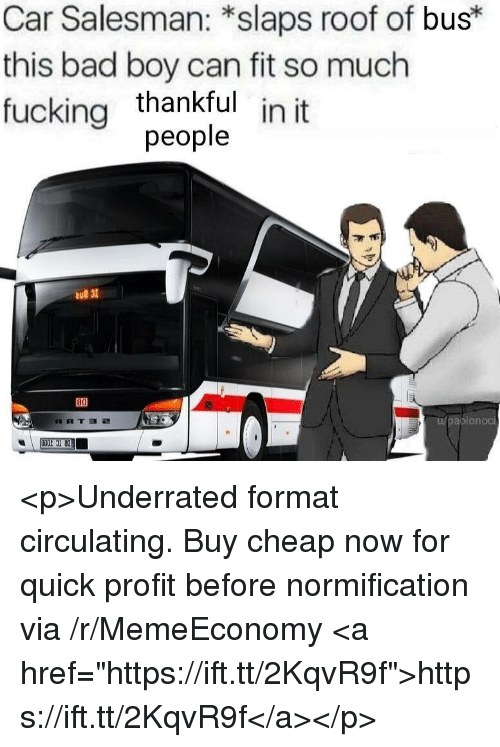 """Bad, Fucking, and Boy: Car Salesman: *slaps roof of bus*  this bad boy can fit so much  fucking thankful  in it  people  薄布  aplonoci <p>Underrated format circulating. Buy cheap now for quick profit before normification via /r/MemeEconomy <a href=""""https://ift.tt/2KqvR9f"""">https://ift.tt/2KqvR9f</a></p>"""