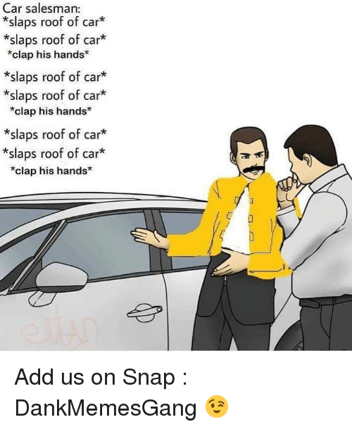 Memes, 🤖, and Add: Car salesman:  *slaps roof of car*  *slaps roof of car*  *clap his hands  *slaps roof of car*  *slaps roof of car*  *clap his hands*  *slaps roof of car*  *slaps roof of car*  *clap his hands Add us on Snap : DankMemesGang 😉