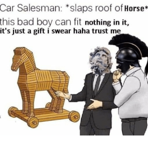Bad, Horse, and Haha: Car Salesman: *slaps roof of Horse*  bad boy can fit nothing in it,  this  it's just a gift i swear haha trust me