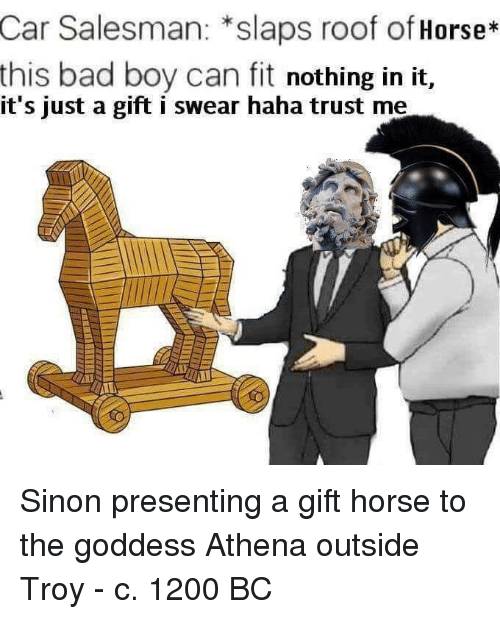 Athena: Car  Salesman: *slaps roof of Horse*  this bad boy can fit nothing in it,  it's just a gift i swear haha trust me Sinon presenting a gift horse to the goddess Athena outside Troy - c. 1200 BC