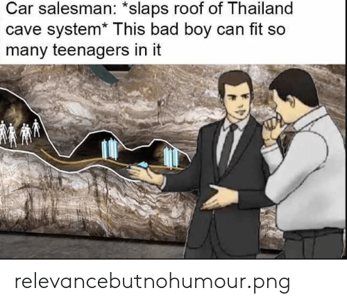 Thailand: Car salesman: *slaps roof of Thailand  cave system* Ihi  many teenagers in it  is bad boy can fit so relevancebutnohumour.png