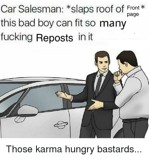 Bad, Fucking, and Funny: Car Salesman: *slaps roof of ugt  this bad boy can fit so many  fucking Reposts in it  Front  page