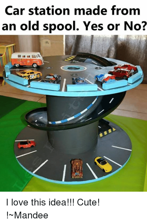 Memes, 🤖, and Idea: Car station made from  an old spool. Yes or No? I love this idea!!! Cute! !~Mandee