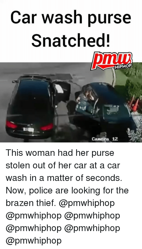 Memes, Police, and Camera: Car wash purse  Snatched!  HIPHOP  Camera 12 This woman had her purse stolen out of her car at a car wash in a matter of seconds. Now, police are looking for the brazen thief. @pmwhiphop @pmwhiphop @pmwhiphop @pmwhiphop @pmwhiphop @pmwhiphop