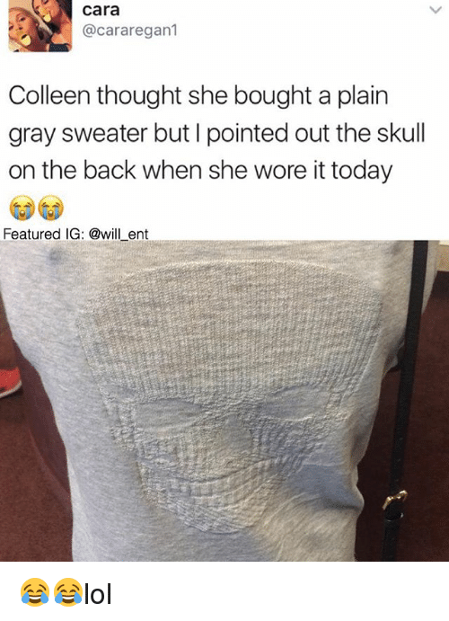 Colleen: Cara  acararegan1  Colleen thought she bought a plain  gray sweater but I pointed out the skull  on the back when she wore it today  Featured IG: ent 😂😂lol