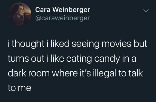 cara: Cara Weinberger  @caraweinberger  i thought i liked seeing movies but  turns out i like eating candy in a  dark room where it's illegal to talk  to me