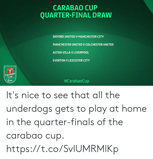 Finals: CARABAO CUP  QUARTER-FINAL DRAW  OXFORD UNITED V MANCHESTER CITY  MANCHESTER UNITED V COLCHESTER UNITED  ASTON VILLA V LIVERPOOL  EVERTON V LEICESTER CITY  Carabao  Cup  EFL  It's nice to see that all the underdogs gets to play at home in the quarter-finals of the carabao cup. https://t.co/SvlUMRMlKp