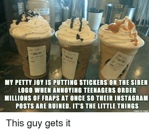 Littled: CARAMEL  SAUCE  MY PETTY JOY IS PUTTING STICKERS ON THE SIREN  LOGO WHEN ANNOYING TEENAGERS ORDER  MILLIONS OF FRAPS AT ONCE SO THEIR INSTAGRAM  POSTS ARE RUINED. IT'S THE LITTLE THINGS  made en inngur This guy gets it