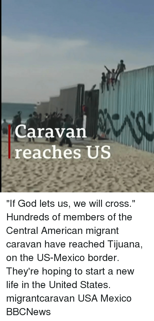 "caravan: Caravan  reaches US ""If God lets us, we will cross."" Hundreds of members of the Central American migrant caravan have reached Tijuana, on the US-Mexico border. They're hoping to start a new life in the United States. migrantcaravan USA Mexico BBCNews"