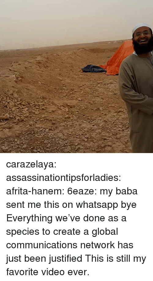 Justified: carazelaya:  assassinationtipsforladies:  afrita-hanem:  6eaze: my baba sent me this on whatsapp bye   Everything we've done as a species to create a global communications network has just been justified  This is still my favorite video ever.
