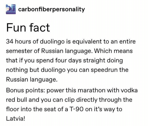 marathon: carbonfiberpersonality  Fun fact  34 hours of duolingo is equivalent to an entire  semester of Russian language. Which means  that if you spend four days straight doing  nothing but duolingo you can speedrun the  Russian language  Bonus points: power this marathon with vodka  red bull and you can clip directly through the  floor into the seat of a T-90 on it's way to  Latvia!