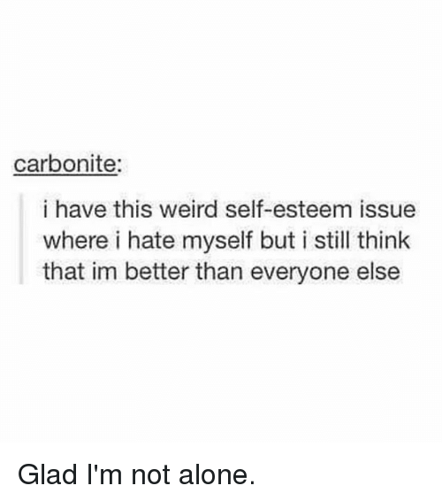 Being Alone, Funny, and Weird: carbonite:  i have this weird self-esteem issue  where i hate myself but i still think  that im better than everyone else Glad I'm not alone.