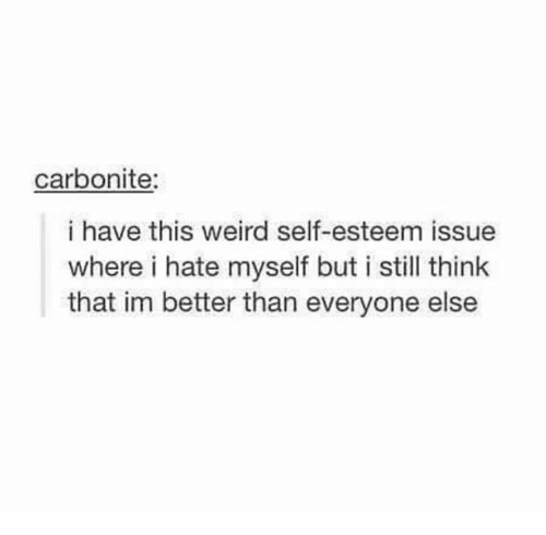 Weird, Think, and Self Esteem: carbonite:  i have this weird self-esteem issue  where i hate myself but i still think  that im better than everyone else