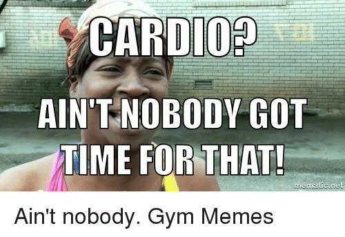 Gym, Memes, and Ain't Nobody Got Time for That: CARD02  AIN'T NOBODY GOT  TIME FOR THAT!  mematic net Ain't nobody.  Gym Memes