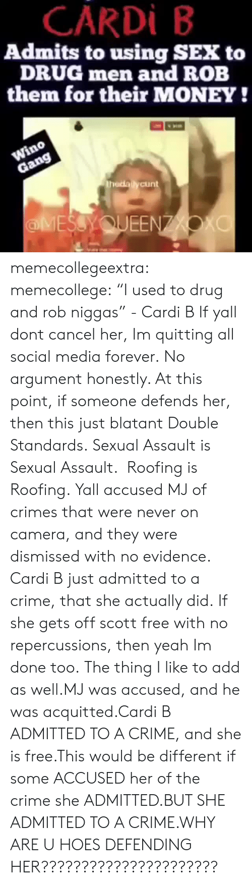 "Quitting: CARDİ B  Admits to using SEX to  DRUG men and ROB  them for their MONEY!  thedailycunt  ЕЕ memecollegeextra: memecollege:  ""I used to drug and rob niggas"" - Cardi B If yall dont cancel her, Im quitting all social media forever.  No argument honestly. At this point, if someone defends her, then this just blatant Double Standards. Sexual Assault is Sexual Assault.  Roofing is Roofing. Yall accused MJ of crimes that were never on camera, and they were dismissed with no evidence.  Cardi B just admitted to a crime, that she actually did. If she gets off scott free with no repercussions, then yeah Im done too.  The thing I like to add as well.MJ was accused, and he was acquitted.Cardi B ADMITTED TO A CRIME, and she is free.This would be different if some ACCUSED her of the crime she ADMITTED.BUT SHE ADMITTED TO A CRIME.WHY ARE U HOES DEFENDING HER??????????????????????"
