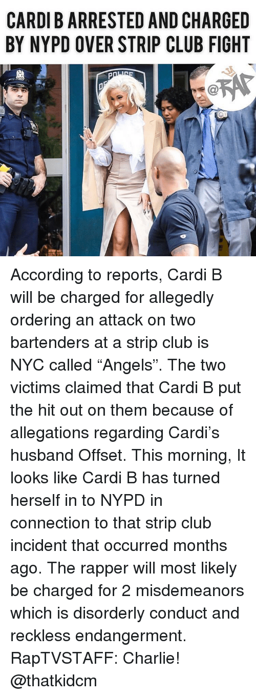 "Charlie, Club, and Memes: CARDI B ARRESTED AND CHARGED  BY NYPD OVER STRIP CLUB FIGHT According to reports, Cardi B will be charged for allegedly ordering an attack on two bartenders at a strip club is NYC called ""Angels"". The two victims claimed that Cardi B put the hit out on them because of allegations regarding Cardi's husband Offset. This morning, It looks like Cardi B has turned herself in to NYPD in connection to that strip club incident that occurred months ago. The rapper will most likely be charged for 2 misdemeanors which is disorderly conduct and reckless endangerment. RapTVSTAFF: Charlie! @thatkidcm"