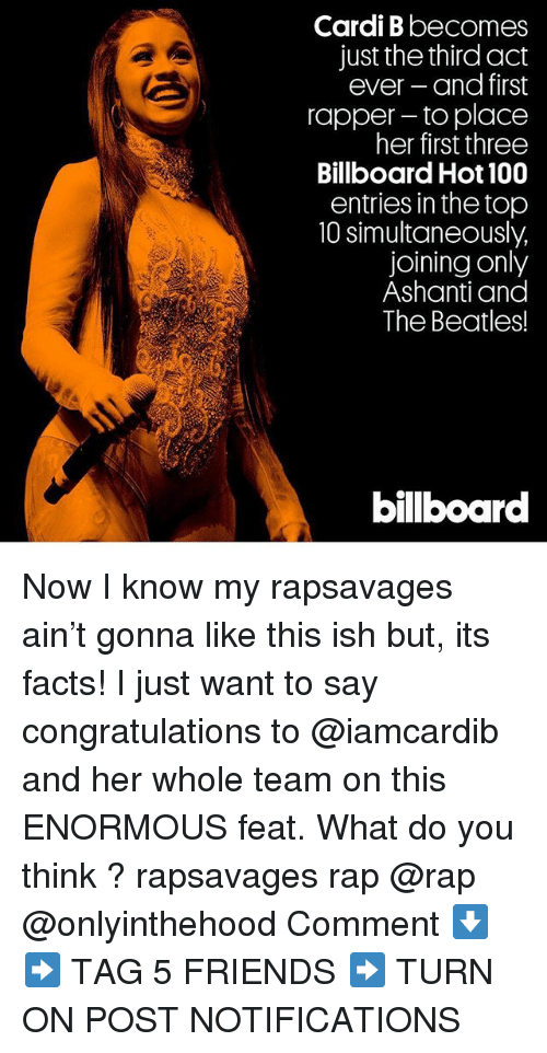 Ashanti: Cardi B becomes  just the third act  ever and first  rapper- to place  her first three  Billboard Hot 100  entries in the top  10 simultaneously,  joining only  Ashanti and  The Beatles!  bilboar Now I know my rapsavages ain't gonna like this ish but, its facts! I just want to say congratulations to @iamcardib and her whole team on this ENORMOUS feat. What do you think ? rapsavages rap @rap @onlyinthehood Comment ⬇️ ➡️ TAG 5 FRIENDS ➡️ TURN ON POST NOTIFICATIONS