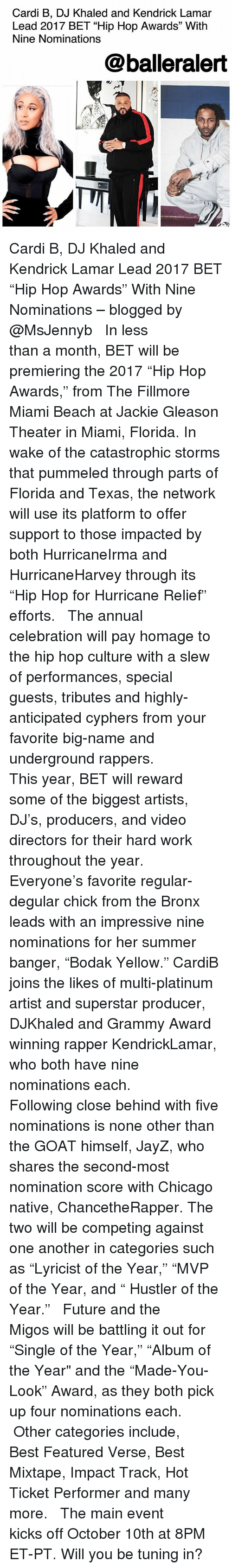 "Chicago, DJ Khaled, and Future: Cardi B, DJ Khaled and Kendrick Lamar  Lead 2017 BET ""Hip Hop Awards"" With  Nine Nominations  @balleralert Cardi B, DJ Khaled and Kendrick Lamar Lead 2017 BET ""Hip Hop Awards"" With Nine Nominations – blogged by @MsJennyb ⠀⠀⠀⠀⠀⠀⠀ ⠀⠀⠀⠀⠀⠀⠀ In less than a month, BET will be premiering the 2017 ""Hip Hop Awards,"" from The Fillmore Miami Beach at Jackie Gleason Theater in Miami, Florida. In wake of the catastrophic storms that pummeled through parts of Florida and Texas, the network will use its platform to offer support to those impacted by both HurricaneIrma and HurricaneHarvey through its ""Hip Hop for Hurricane Relief"" efforts. ⠀⠀⠀⠀⠀⠀⠀ ⠀⠀⠀⠀⠀⠀⠀ The annual celebration will pay homage to the hip hop culture with a slew of performances, special guests, tributes and highly-anticipated cyphers from your favorite big-name and underground rappers. ⠀⠀⠀⠀⠀⠀⠀ ⠀⠀⠀⠀⠀⠀⠀ This year, BET will reward some of the biggest artists, DJ's, producers, and video directors for their hard work throughout the year. ⠀⠀⠀⠀⠀⠀⠀ ⠀⠀⠀⠀⠀⠀⠀ Everyone's favorite regular-degular chick from the Bronx leads with an impressive nine nominations for her summer banger, ""Bodak Yellow."" CardiB joins the likes of multi-platinum artist and superstar producer, DJKhaled and Grammy Award winning rapper KendrickLamar, who both have nine nominations each. ⠀⠀⠀⠀⠀⠀⠀ ⠀⠀⠀⠀⠀⠀⠀ Following close behind with five nominations is none other than the GOAT himself, JayZ, who shares the second-most nomination score with Chicago native, ChancetheRapper. The two will be competing against one another in categories such as ""Lyricist of the Year,"" ""MVP of the Year, and "" Hustler of the Year."" ⠀⠀⠀⠀⠀⠀⠀ ⠀⠀⠀⠀⠀⠀⠀ Future and the Migos will be battling it out for ""Single of the Year,"" ""Album of the Year"" and the ""Made-You-Look"" Award, as they both pick up four nominations each. ⠀⠀⠀⠀⠀⠀⠀ ⠀⠀⠀⠀⠀⠀⠀ Other categories include, Best Featured Verse, Best Mixtape, Impact Track, Hot Ticket Performer and many more. ⠀⠀⠀⠀⠀⠀⠀ ⠀⠀⠀⠀⠀⠀⠀ The main event kicks off October 10th at 8PM ET-PT. Will you be tuning in?"