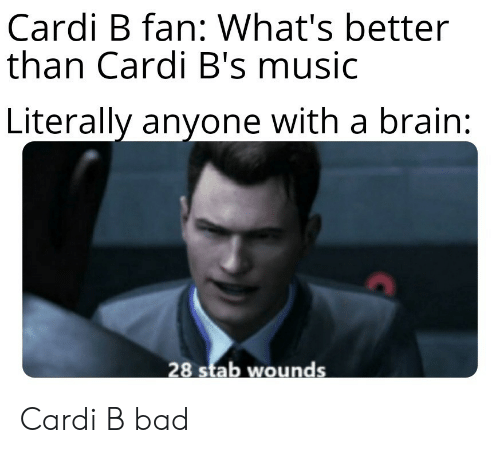 stab: Cardi B fan: What's better  than Cardi B's music  Literally anyone with a brain:  28 stab wounds Cardi B bad