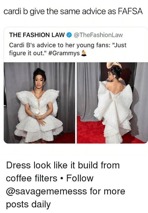 """Advice, Fafsa, and Fashion: cardi b give the same advice as FAFSA  THE FASHION LAW @TheFashionLaw  Cardi B's advice to her young fans: """"Just  figure it out."""" Dress look like it build from coffee filters • Follow @savagememesss for more posts daily"""