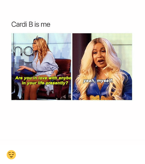 Funny, Life, and Love: Cardi B is me  Are you in love with anybo  in your life-presently?  yeah, myselt  嗡; 😌