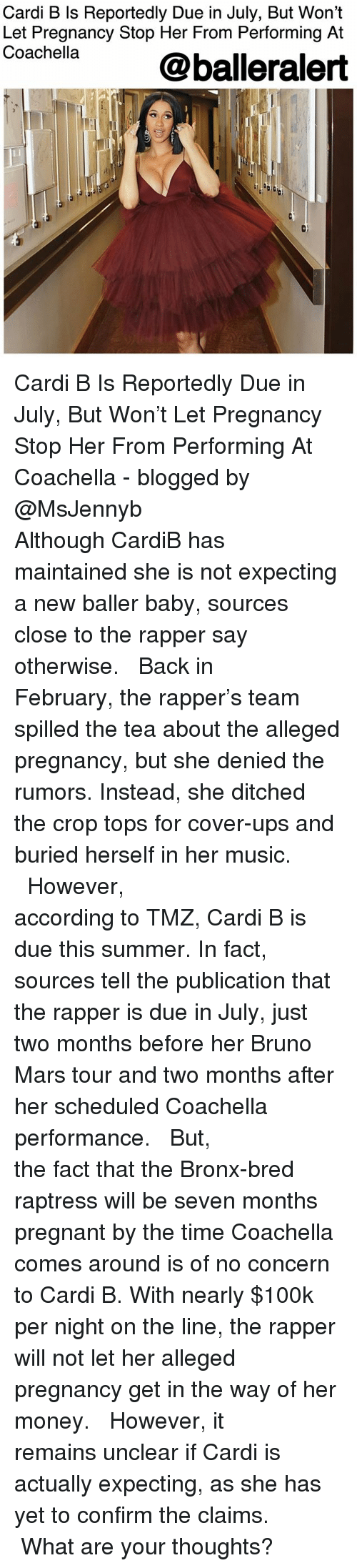 Bruno Mars: Cardi B Is Reportedly Due in July, But Won't  Let Pregnancy Stop Her From Performing At  Coachella  @balleralert  0) Cardi B Is Reportedly Due in July, But Won't Let Pregnancy Stop Her From Performing At Coachella - blogged by @MsJennyb ⠀⠀⠀⠀⠀⠀⠀⠀⠀ ⠀⠀⠀⠀⠀⠀⠀⠀⠀ Although CardiB has maintained she is not expecting a new baller baby, sources close to the rapper say otherwise. ⠀⠀⠀⠀⠀⠀⠀⠀⠀ ⠀⠀⠀⠀⠀⠀⠀⠀⠀ Back in February, the rapper's team spilled the tea about the alleged pregnancy, but she denied the rumors. Instead, she ditched the crop tops for cover-ups and buried herself in her music. ⠀⠀⠀⠀⠀⠀⠀⠀⠀ ⠀⠀⠀⠀⠀⠀⠀⠀⠀ However, according to TMZ, Cardi B is due this summer. In fact, sources tell the publication that the rapper is due in July, just two months before her Bruno Mars tour and two months after her scheduled Coachella performance. ⠀⠀⠀⠀⠀⠀⠀⠀⠀ ⠀⠀⠀⠀⠀⠀⠀⠀⠀ But, the fact that the Bronx-bred raptress will be seven months pregnant by the time Coachella comes around is of no concern to Cardi B. With nearly $100k per night on the line, the rapper will not let her alleged pregnancy get in the way of her money. ⠀⠀⠀⠀⠀⠀⠀⠀⠀ ⠀⠀⠀⠀⠀⠀⠀⠀⠀ However, it remains unclear if Cardi is actually expecting, as she has yet to confirm the claims. ⠀⠀⠀⠀⠀⠀⠀⠀⠀ ⠀⠀⠀⠀⠀⠀⠀⠀⠀ What are your thoughts?