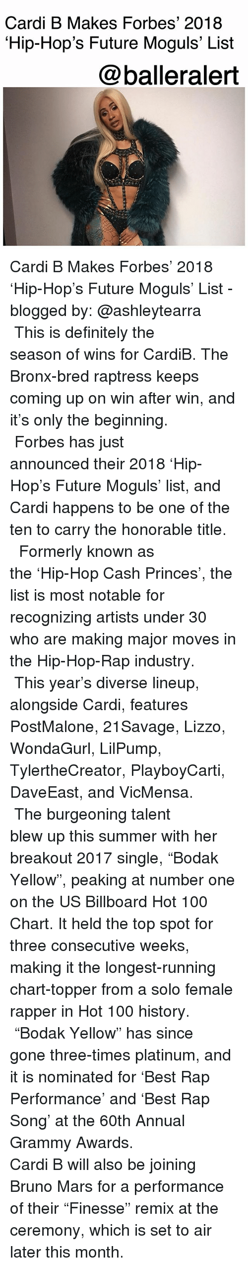 "Grammy Awards: Cardi B Makes Forbes' 2018  Hip-Hop's Future Moguls' List  @balleralert Cardi B Makes Forbes' 2018 'Hip-Hop's Future Moguls' List - blogged by: @ashleytearra ⠀⠀⠀⠀⠀⠀⠀ ⠀⠀⠀⠀⠀⠀⠀ This is definitely the season of wins for CardiB. The Bronx-bred raptress keeps coming up on win after win, and it's only the beginning. ⠀⠀⠀⠀⠀⠀⠀ ⠀⠀⠀⠀⠀⠀⠀ Forbes has just announced their 2018 'Hip-Hop's Future Moguls' list, and Cardi happens to be one of the ten to carry the honorable title. ⠀⠀⠀⠀⠀⠀⠀ ⠀⠀⠀⠀⠀⠀⠀ Formerly known as the 'Hip-Hop Cash Princes', the list is most notable for recognizing artists under 30 who are making major moves in the Hip-Hop-Rap industry. ⠀⠀⠀⠀⠀⠀⠀ ⠀⠀⠀⠀⠀⠀⠀ This year's diverse lineup, alongside Cardi, features PostMalone, 21Savage, Lizzo, WondaGurl, LilPump, TylertheCreator, PlayboyCarti, DaveEast, and VicMensa. ⠀⠀⠀⠀⠀⠀⠀ ⠀⠀⠀⠀⠀⠀⠀ The burgeoning talent blew up this summer with her breakout 2017 single, ""Bodak Yellow"", peaking at number one on the US Billboard Hot 100 Chart. It held the top spot for three consecutive weeks, making it the longest-running chart-topper from a solo female rapper in Hot 100 history. ⠀⠀⠀⠀⠀⠀⠀ ⠀⠀⠀⠀⠀⠀⠀ ""Bodak Yellow"" has since gone three-times platinum, and it is nominated for 'Best Rap Performance' and 'Best Rap Song' at the 60th Annual Grammy Awards. ⠀⠀⠀⠀⠀⠀⠀ ⠀⠀⠀⠀⠀⠀⠀ Cardi B will also be joining Bruno Mars for a performance of their ""Finesse"" remix at the ceremony, which is set to air later this month."