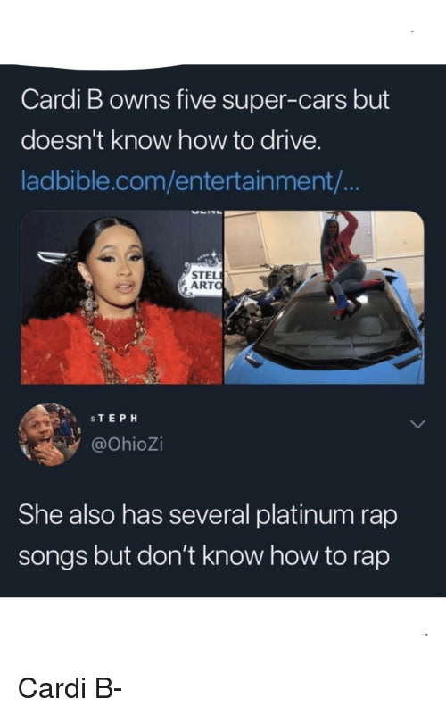 How to Rap: Cardi B owns five super-cars but  doesn't know how to drive.  ladbible.com/entertainment/  STEL  ARTO  STEPH  @OhioZi  She also has several platinum rap  songs but don't know how to rap Cardi B-