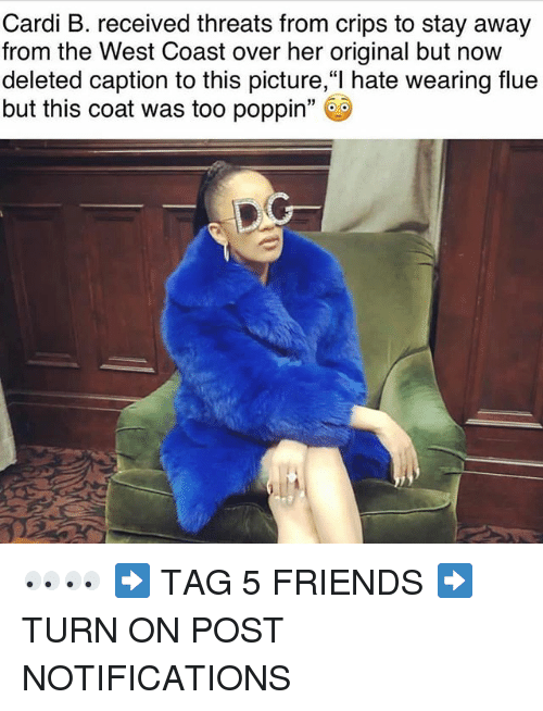 "Crips, Friends, and Memes: Cardi B. received threats from crips to stay away  from the West Coast over her original but now  deleted caption to this picture,""l hate wearing flue  but this coat was too poppin"" 👀👀 ➡️ TAG 5 FRIENDS ➡️ TURN ON POST NOTIFICATIONS"