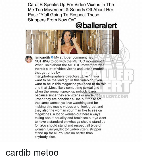 "Doctor, Feminism, and Hoe: Cardi B Speaks Up For Video Vixens In The  Me Too Movement & Sounds Off About Her  Past: ""Y'all Going To Respect These  Strippers From Now On""  @balleralert  iamcardib My stripper comment had  NOTHING to do with the ME TOO movement!  What i said about the ME TOO movement was  there's a lot of video vixens and urban models  that get bribe by  man,photographers,directors . Like ""if you  want to be the lead girl in this video or if you  want to be in this magazine you need to do this  and that ,Most likely something sexual and  when the woman speak up nobody cares  because since they are vixens or model for  urban they are concider a Hoe but these are  the same woman ya love watching and be  making this music videos and look great and  they also the woman your man like to see on  magazines. A lot of woman out here always  taking about equality and feminism but ya want  to have a standard on what ya should stand up  for .You should stand and respect all type of  woman .Lawyer,doctor video vixen ,stripper  stand up for all You are no better than  anybody else  ERL  RALERTCONM cardib metoo"