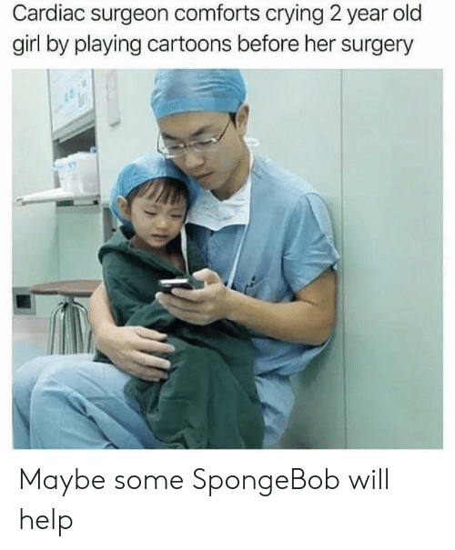 Cardiac: Cardiac surgeon comforts crying 2 year old  girl by playing cartoons before her surgery Maybe some SpongeBob will help
