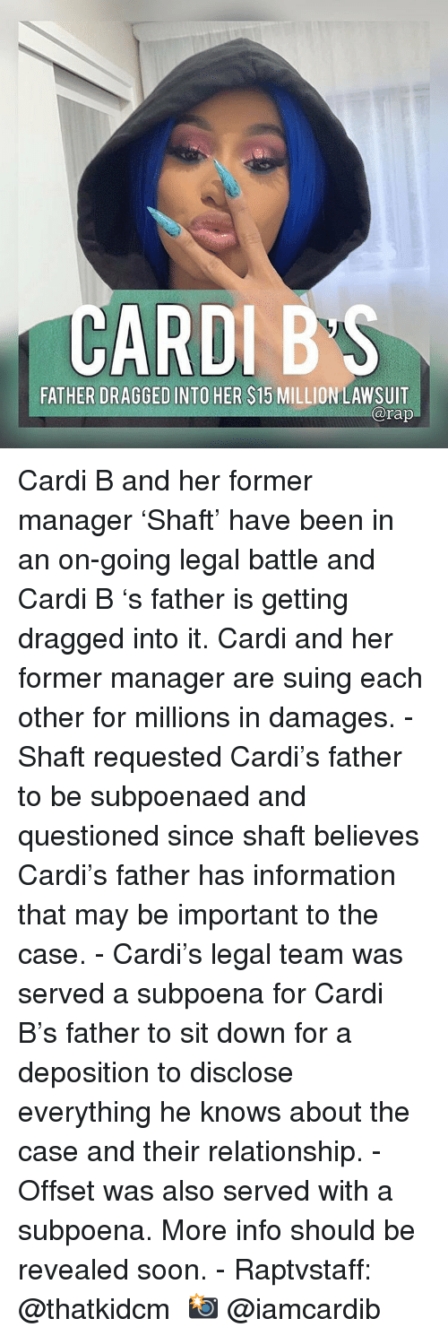 offset: CARDIB'S  FATHER DRAGGED INTO HER $15 MILLION LAWSUIT  arap Cardi B and her former manager 'Shaft' have been in an on-going legal battle and Cardi B 's father is getting dragged into it. Cardi and her former manager are suing each other for millions in damages. - Shaft requested Cardi's father to be subpoenaed and questioned since shaft believes Cardi's father has information that may be important to the case. - Cardi's legal team was served a subpoena for Cardi B's father to sit down for a deposition to disclose everything he knows about the case and their relationship. - Offset was also served with a subpoena. More info should be revealed soon. - Raptvstaff: @thatkidcm 📸 @iamcardib