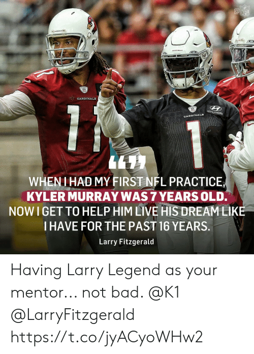 cardinal: CARDINAL  CARDINALS  HYUNDAI  CARDINALS  WHENI HAD MY FIRST NFL PRACTICE  KYLER MURRAY WAS 7 YEARS OLD.  NOW I GET TO HELP HIM LIVE HIS DREAMLIKE  I HAVE FOR THE PAST 16 YEARS.  Larry Fitzgerald Having Larry Legend as your mentor... not bad. @K1 @LarryFitzgerald https://t.co/jyACyoWHw2