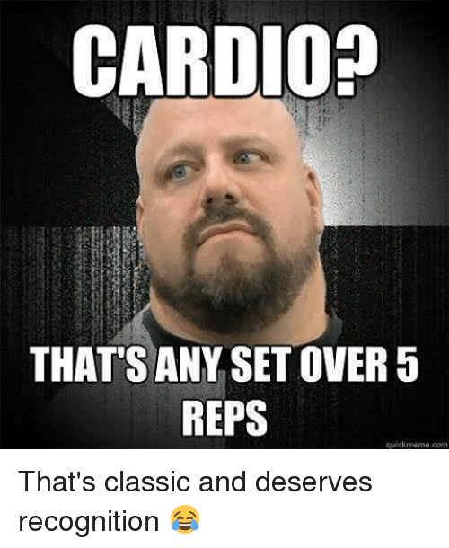 Quick Meme: CARDIO  THATS ANY SETOVER 5  REPS  quick meme com That's classic and deserves recognition 😂