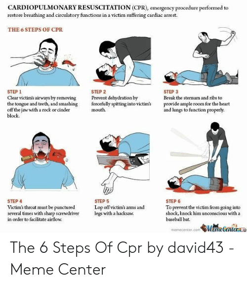 Cpr Meme: CARDIOPULMONARY RESUSCITATION (CPR), emergency procedure performed to  restore breathing and circulatory functions in a victim suffering cardiac arrest.  THE 6 STEPS OF CPR  STEP 1  Clear victim's airways by removing  the tongue and teeth, and smashing  off the iawwith a rock or cinder  block  STEP 2  Prevent dehydration by  forcefully spitting into victim's  mouth.  STEP 3  Break the sternum and ribs to  provide ample room for the heart  and lungs to function properly  STEP 4  Victim's throat must be punctured  several times with sharp screwdriver  in order to facilitate airflow.  STEP 5  Lop off victim's arms and  legs with a hacksaw.  STEP 6  To preve  shock, knock him unconscious with a  baseball bat.  nt the victim from going into  memecenter.com ameCeteraa The 6 Steps Of Cpr by david43 - Meme Center
